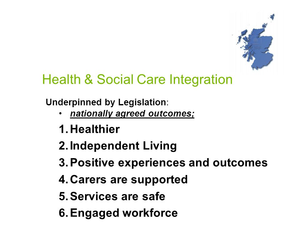 Health & Social Care Integration Underpinned by Legislation: nationally agreed outcomes; 1.Healthier 2.Independent Living 3.Positive experiences and outcomes 4.Carers are supported 5.Services are safe 6.Engaged workforce 7.Effective resource use