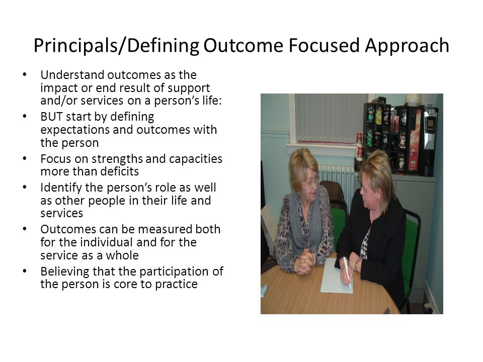 Principals/Defining Outcome Focused Approach Understand outcomes as the impact or end result of support and/or services on a person's life: BUT start by defining expectations and outcomes with the person Focus on strengths and capacities more than deficits Identify the person's role as well as other people in their life and services Outcomes can be measured both for the individual and for the service as a whole Believing that the participation of the person is core to practice