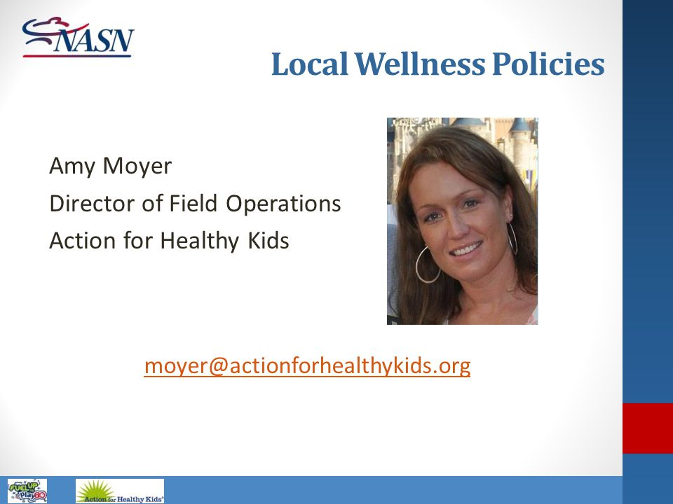 Name of Presentation Local Wellness Policies Amy Moyer Director of Field Operations Action for Healthy Kids moyer@actionforhealthykids.org