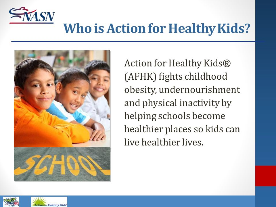 Name of Presentation Who is Action for Healthy Kids? Action for Healthy Kids® (AFHK) fights childhood obesity, undernourishment and physical inactivit