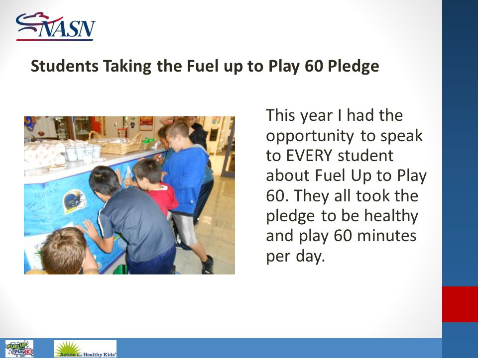 Name of Presentation This year I had the opportunity to speak to EVERY student about Fuel Up to Play 60. They all took the pledge to be healthy and pl