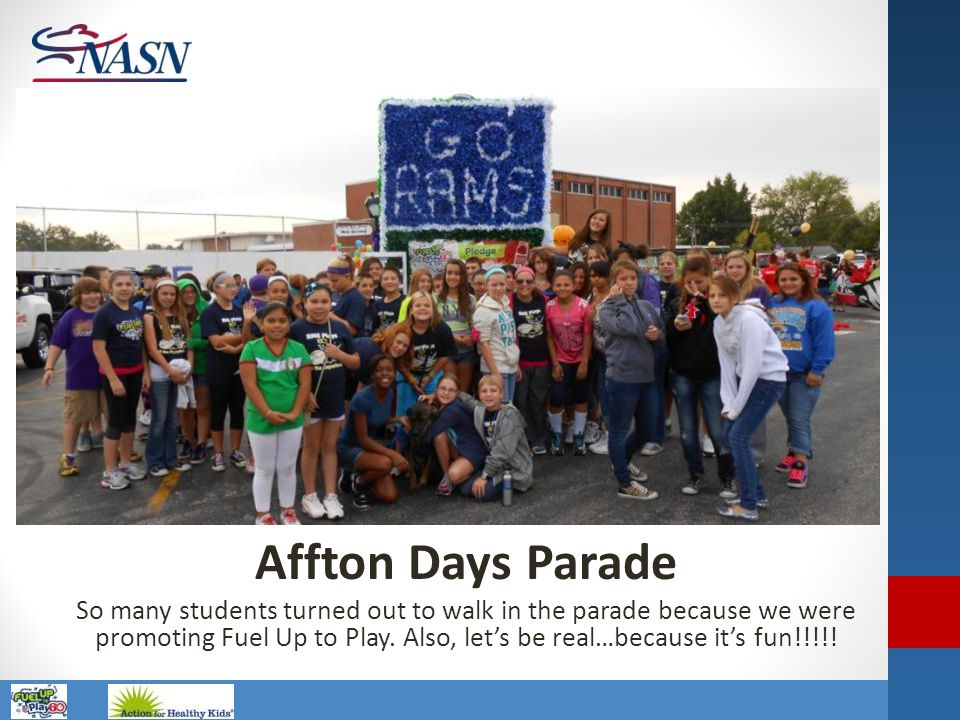 Name of Presentation Affton Days Parade So many students turned out to walk in the parade because we were promoting Fuel Up to Play. Also, let's be re