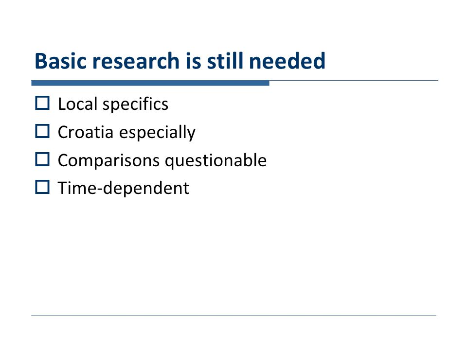Basic research is still needed  Local specifics  Croatia especially  Comparisons questionable  Time-dependent