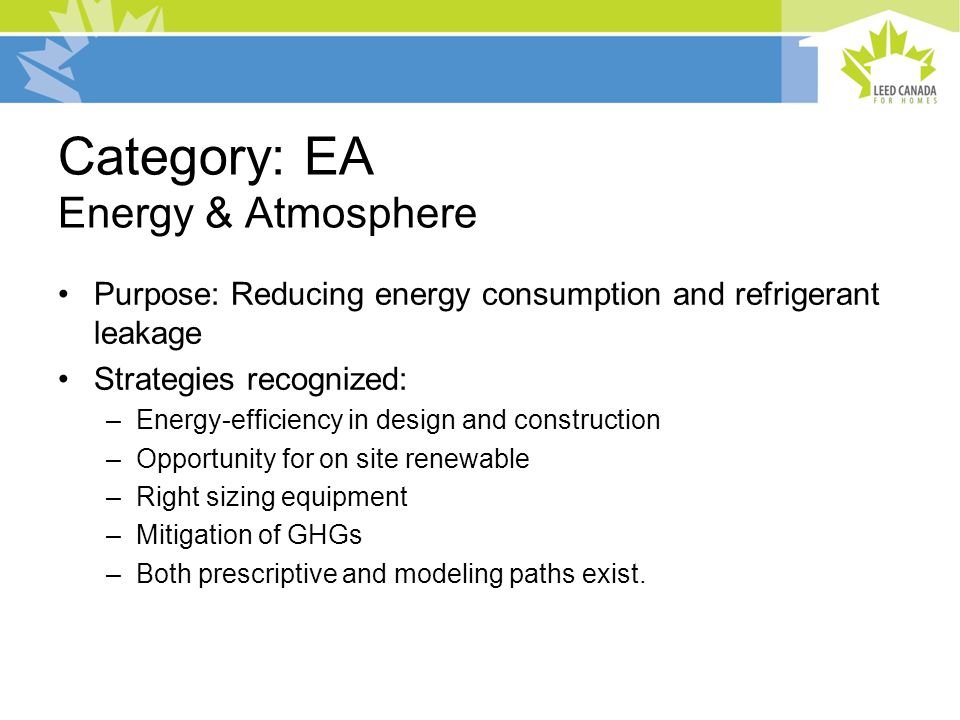Category: EA Energy & Atmosphere Purpose: Reducing energy consumption and refrigerant leakage Strategies recognized: –Energy-efficiency in design and construction –Opportunity for on site renewable –Right sizing equipment –Mitigation of GHGs –Both prescriptive and modeling paths exist.
