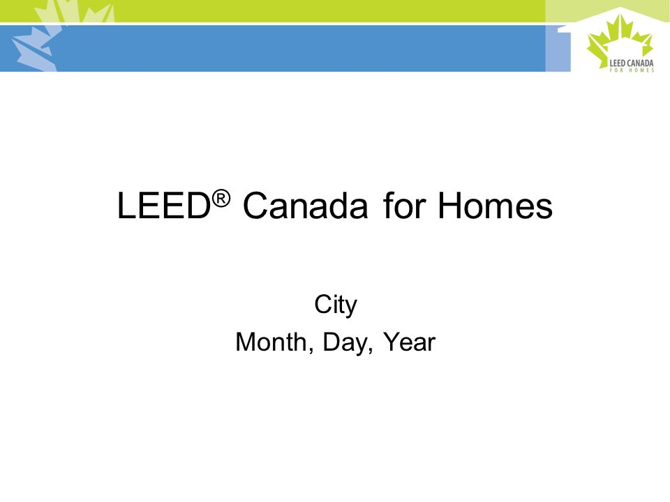 LEED ® Canada for Homes City Month, Day, Year