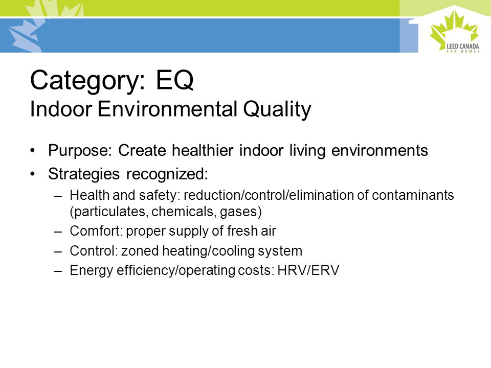 Category: EQ Indoor Environmental Quality Purpose: Create healthier indoor living environments Strategies recognized: –Health and safety: reduction/control/elimination of contaminants (particulates, chemicals, gases) –Comfort: proper supply of fresh air –Control: zoned heating/cooling system –Energy efficiency/operating costs: HRV/ERV