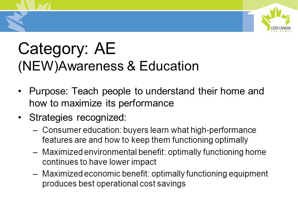 Category: AE (NEW)Awareness & Education Purpose: Teach people to understand their home and how to maximize its performance Strategies recognized: –Consumer education: buyers learn what high-performance features are and how to keep them functioning optimally –Maximized environmental benefit: optimally functioning home continues to have lower impact –Maximized economic benefit: optimally functioning equipment produces best operational cost savings