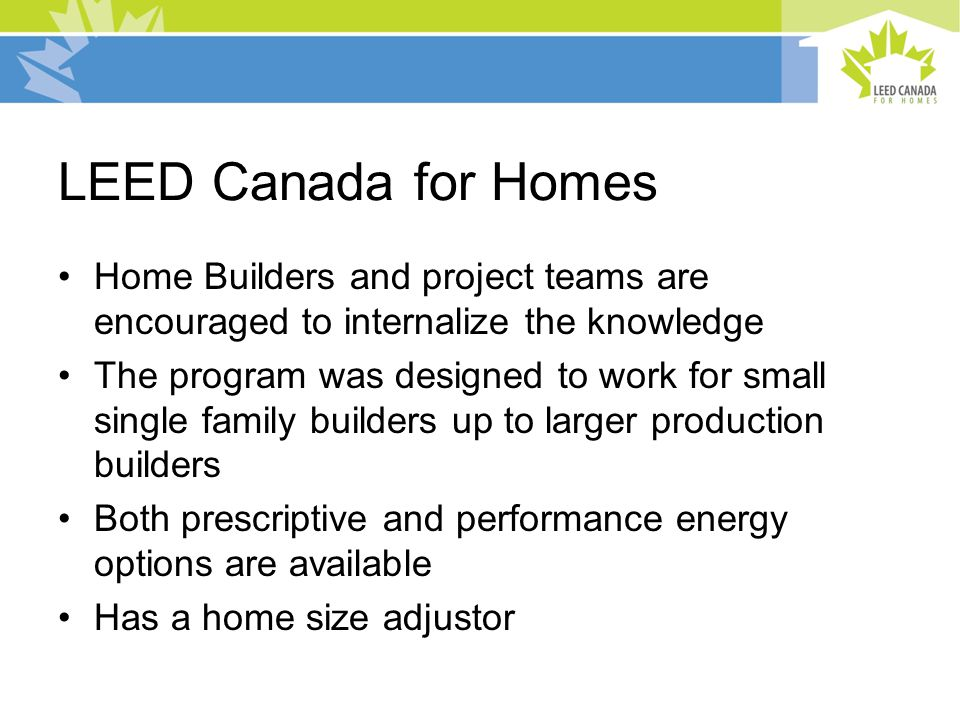 LEED Canada for Homes Home Builders and project teams are encouraged to internalize the knowledge The program was designed to work for small single family builders up to larger production builders Both prescriptive and performance energy options are available Has a home size adjustor