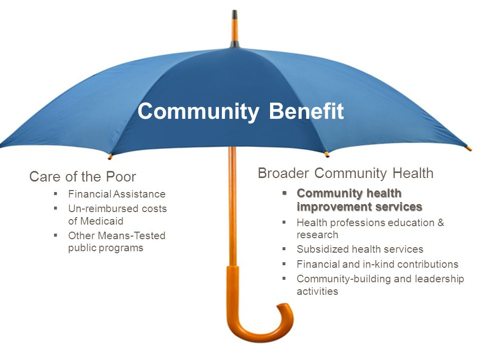 Community Benefit Care of the Poor  Financial Assistance  Un-reimbursed costs of Medicaid  Other Means-Tested public programs Broader Community Health  Community health improvement services  Health professions education & research  Subsidized health services  Financial and in-kind contributions  Community-building and leadership activities