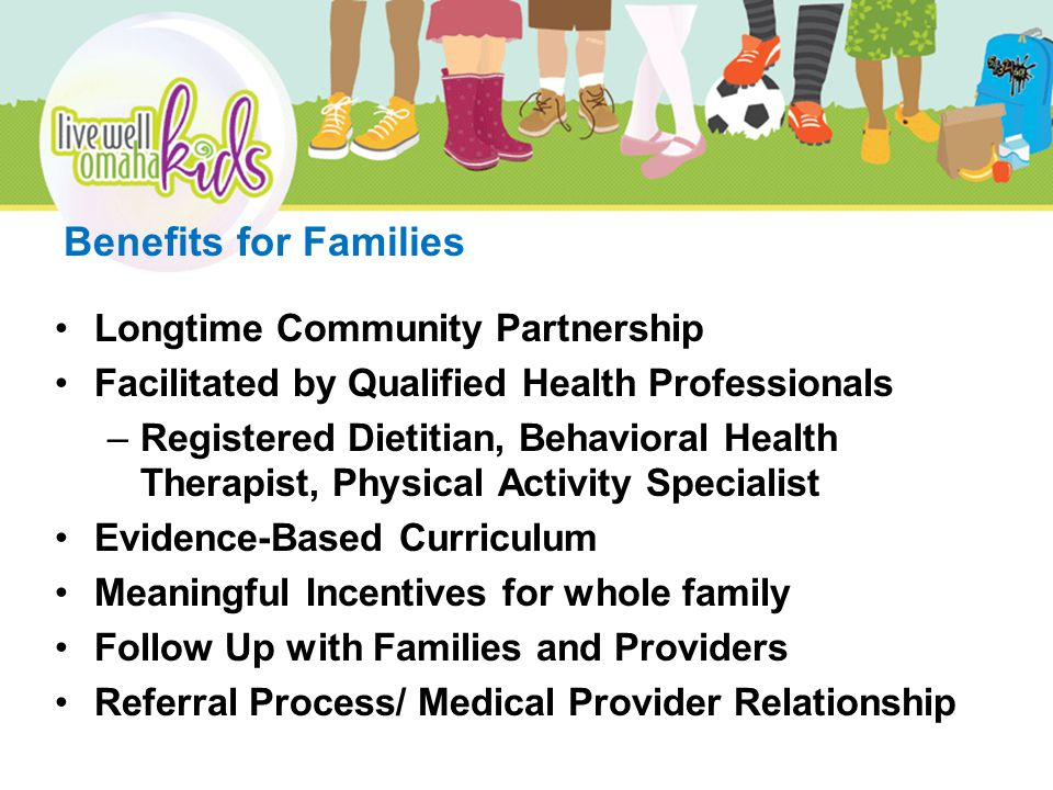 Longtime Community Partnership Facilitated by Qualified Health Professionals –Registered Dietitian, Behavioral Health Therapist, Physical Activity Specialist Evidence-Based Curriculum Meaningful Incentives for whole family Follow Up with Families and Providers Referral Process/ Medical Provider Relationship Benefits for Families