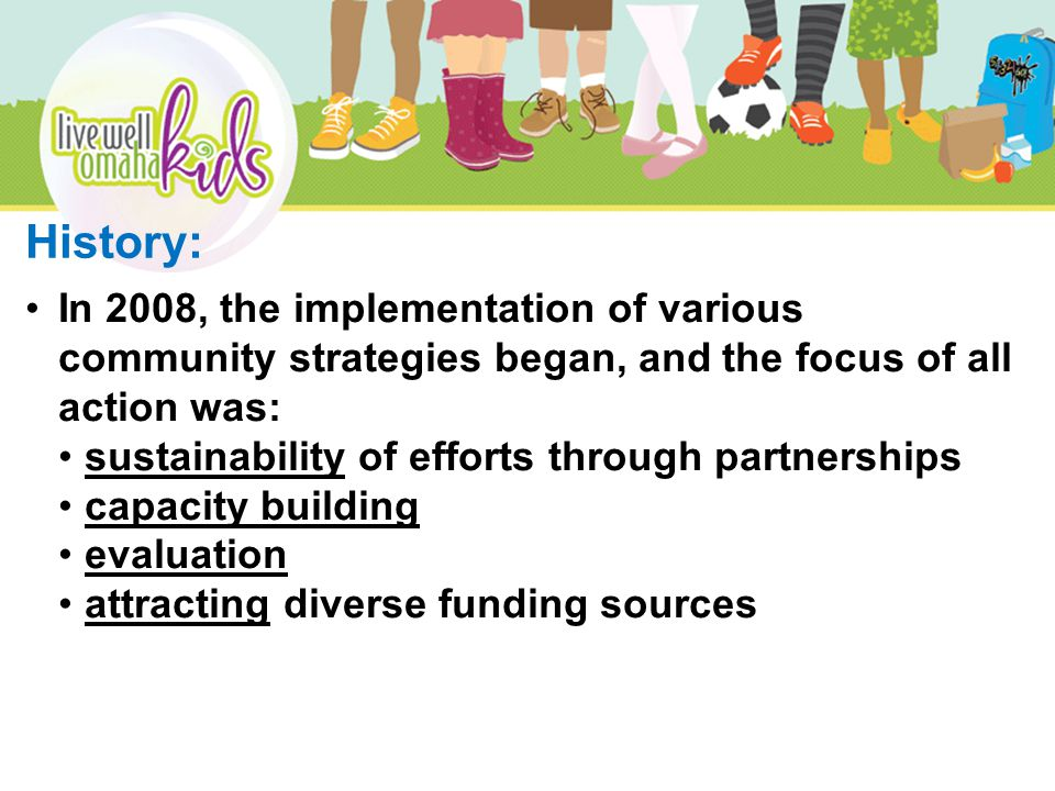 In 2008, the implementation of various community strategies began, and the focus of all action was: sustainability of efforts through partnerships capacity building evaluation attracting diverse funding sources History: