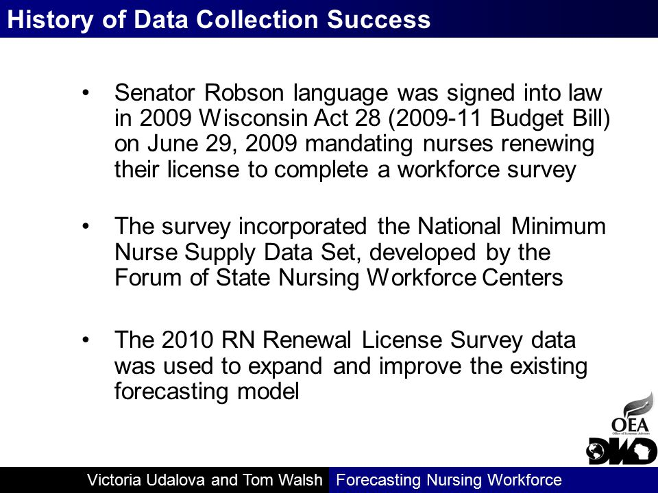 Victoria Udalova and Tom WalshForecasting Nursing Workforce Senator Robson language was signed into law in 2009 Wisconsin Act 28 (2009-11 Budget Bill) on June 29, 2009 mandating nurses renewing their license to complete a workforce survey The survey incorporated the National Minimum Nurse Supply Data Set, developed by the Forum of State Nursing Workforce Centers The 2010 RN Renewal License Survey data was used to expand and improve the existing forecasting model History of Data Collection Success