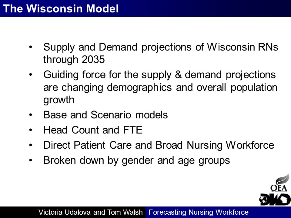 Victoria Udalova and Tom WalshForecasting Nursing Workforce Supply and Demand projections of Wisconsin RNs through 2035 Guiding force for the supply & demand projections are changing demographics and overall population growth Base and Scenario models Head Count and FTE Direct Patient Care and Broad Nursing Workforce Broken down by gender and age groups The Wisconsin Model