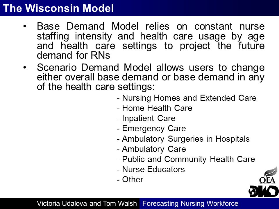 Victoria Udalova and Tom WalshForecasting Nursing Workforce Base Demand Model relies on constant nurse staffing intensity and health care usage by age and health care settings to project the future demand for RNs Scenario Demand Model allows users to change either overall base demand or base demand in any of the health care settings: - Nursing Homes and Extended Care - Home Health Care - Inpatient Care - Emergency Care - Ambulatory Surgeries in Hospitals - Ambulatory Care - Public and Community Health Care - Nurse Educators - Other The Wisconsin Model