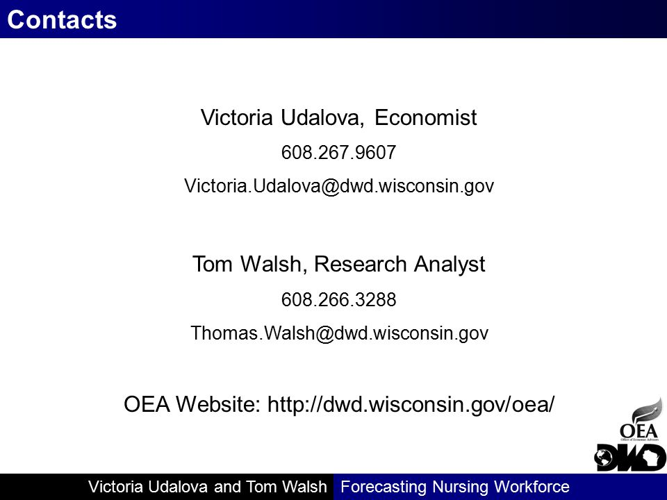 Victoria Udalova and Tom WalshForecasting Nursing Workforce Contacts Victoria Udalova, Economist 608.267.9607 Victoria.Udalova@dwd.wisconsin.gov Tom Walsh, Research Analyst 608.266.3288 Thomas.Walsh@dwd.wisconsin.gov OEA Website: http://dwd.wisconsin.gov/oea/