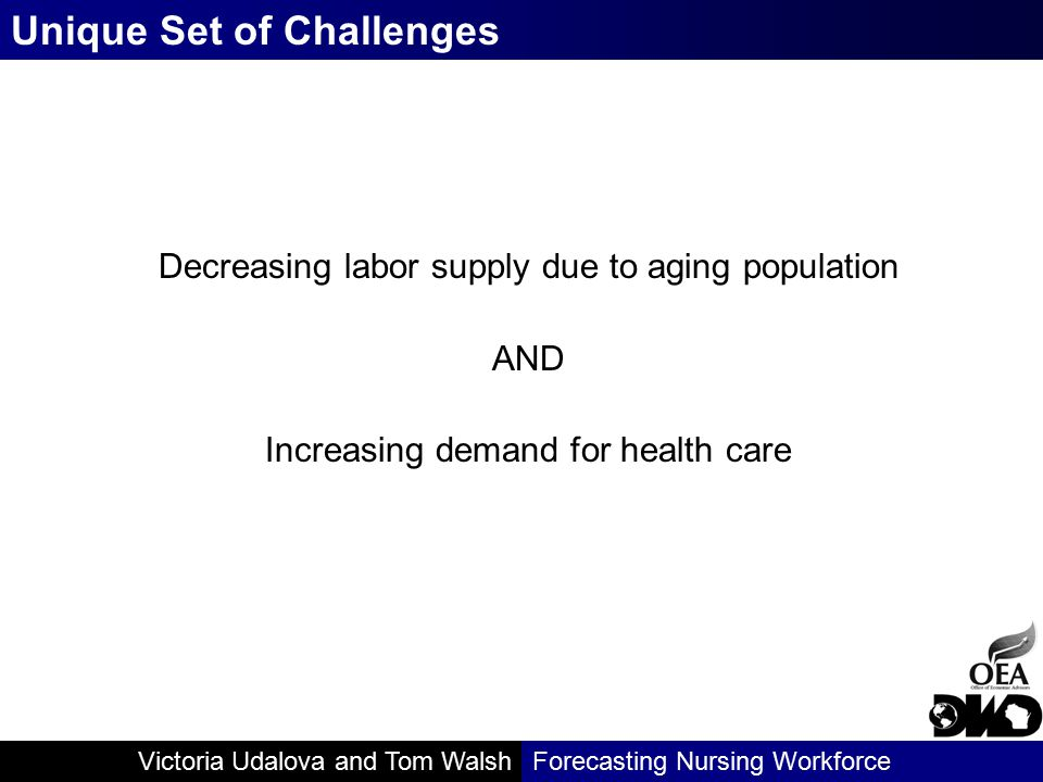 Victoria Udalova and Tom WalshForecasting Nursing Workforce Allows for change in the base RN to population ratio through changes in isolated factors that influence supply Allows for changes to overall demand or in various settings Factors can be changed in any projected year and in any combination Can challenge the equilibrium assumption Scenario Supply and Demand Models