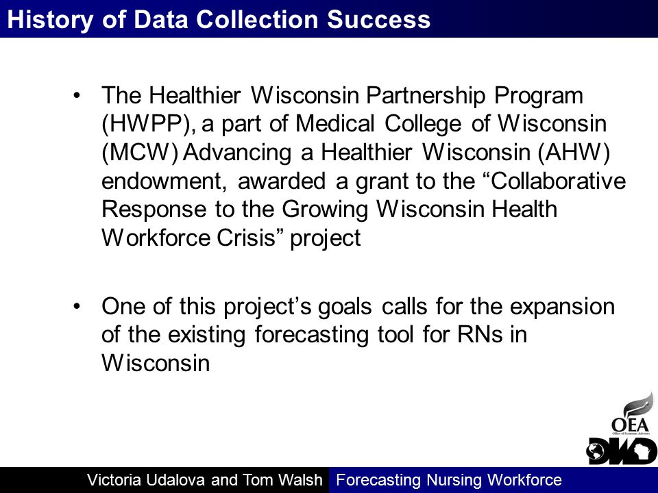 Victoria Udalova and Tom WalshForecasting Nursing Workforce The Healthier Wisconsin Partnership Program (HWPP), a part of Medical College of Wisconsin (MCW) Advancing a Healthier Wisconsin (AHW) endowment, awarded a grant to the Collaborative Response to the Growing Wisconsin Health Workforce Crisis project One of this project's goals calls for the expansion of the existing forecasting tool for RNs in Wisconsin History of Data Collection Success
