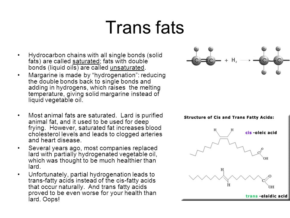 Trans fats Hydrocarbon chains with all single bonds (solid fats) are called saturated; fats with double bonds (liquid oils) are called unsaturated.
