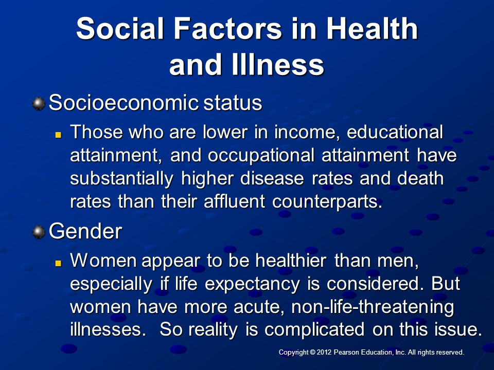 Social Factors in Health and Illness Socioeconomic status Those who are lower in income, educational attainment, and occupational attainment have subs