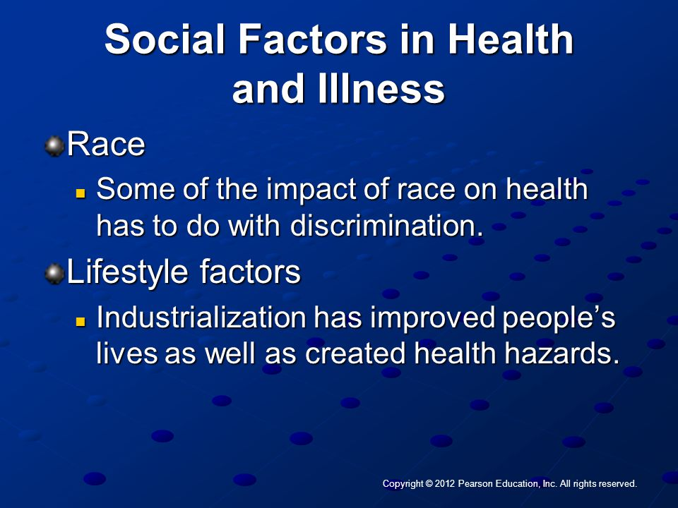 Copyright © 2012 Pearson Education, Inc. All rights reserved. Social Factors in Health and Illness Race Some of the impact of race on health has to do