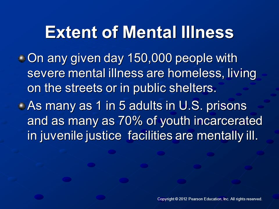 Copyright © 2012 Pearson Education, Inc. All rights reserved. Extent of Mental Illness On any given day 150,000 people with severe mental illness are
