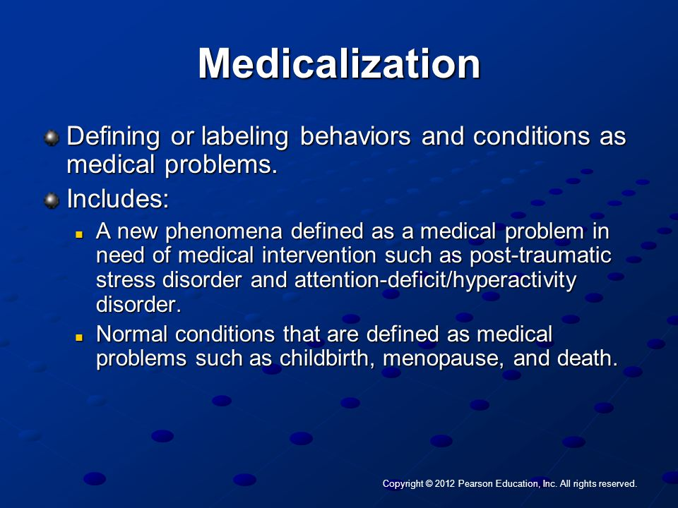 Copyright © 2012 Pearson Education, Inc. All rights reserved. Medicalization Defining or labeling behaviors and conditions as medical problems. Includ