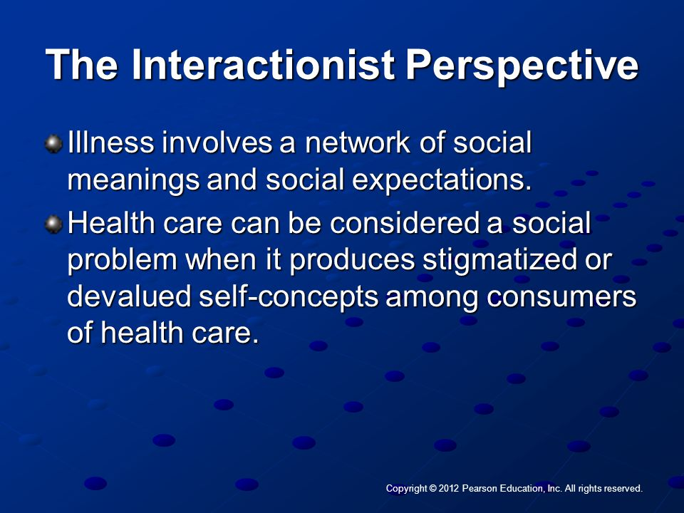 Copyright © 2012 Pearson Education, Inc. All rights reserved. The Interactionist Perspective Illness involves a network of social meanings and social