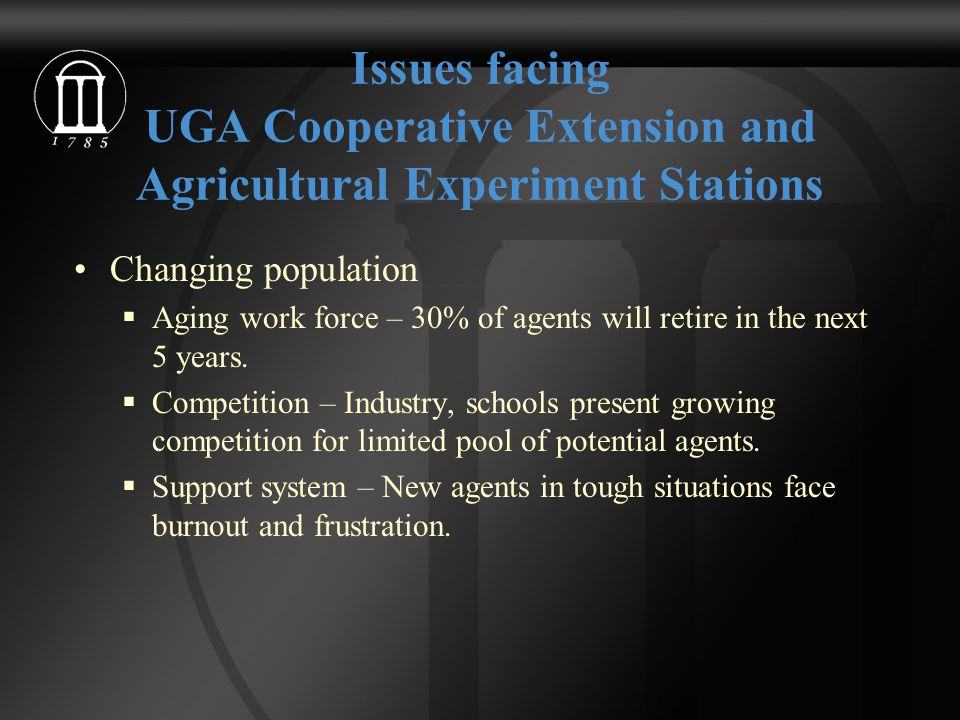 Issues facing UGA Cooperative Extension and Agricultural Experiment Stations Changing population  Aging work force – 30% of agents will retire in the next 5 years.