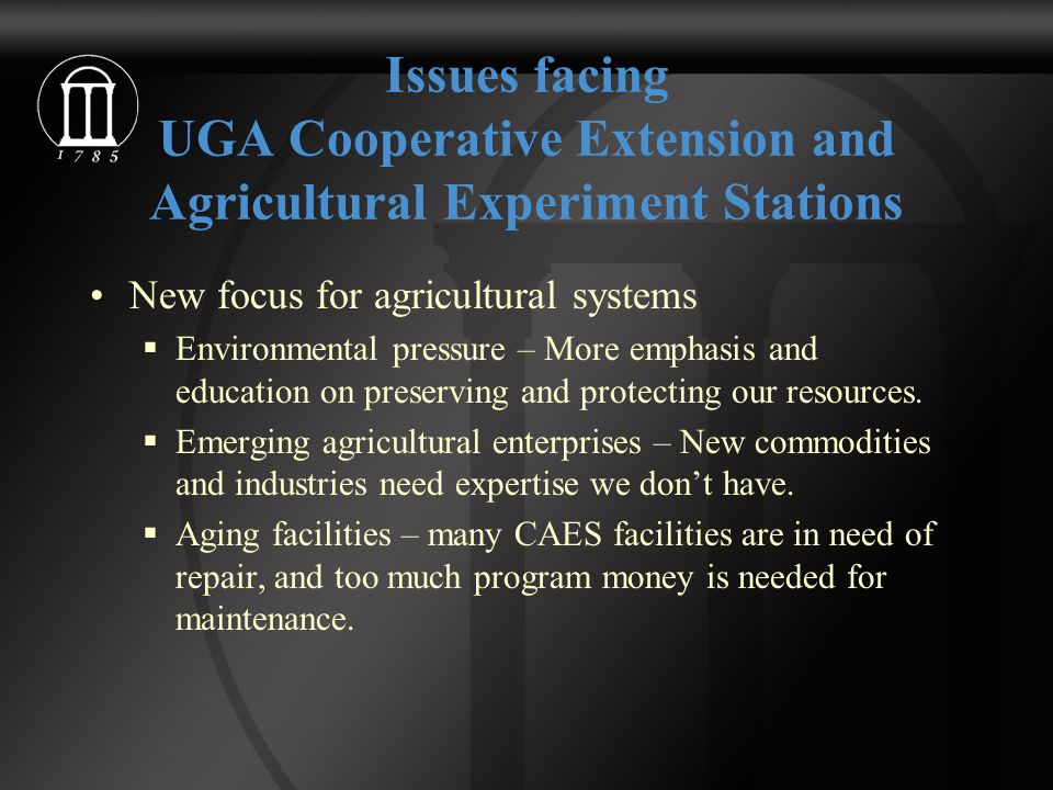 Issues facing UGA Cooperative Extension and Agricultural Experiment Stations New focus for agricultural systems  Environmental pressure – More emphasis and education on preserving and protecting our resources.