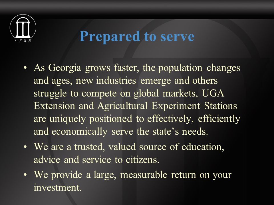 Prepared to serve As Georgia grows faster, the population changes and ages, new industries emerge and others struggle to compete on global markets, UGA Extension and Agricultural Experiment Stations are uniquely positioned to effectively, efficiently and economically serve the state's needs.