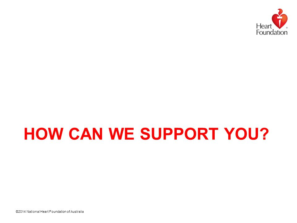 ©2014 National Heart Foundation of Australia HOW CAN WE SUPPORT YOU