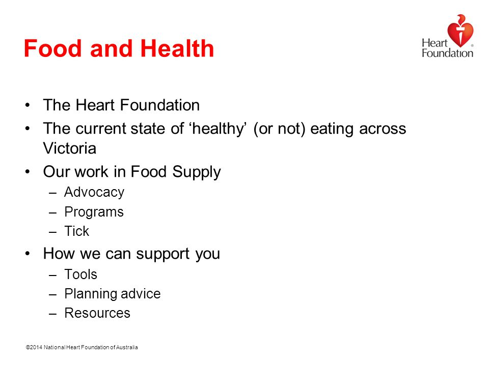 ©2014 National Heart Foundation of Australia Food and Health The Heart Foundation The current state of 'healthy' (or not) eating across Victoria Our work in Food Supply –Advocacy –Programs –Tick How we can support you –Tools –Planning advice –Resources