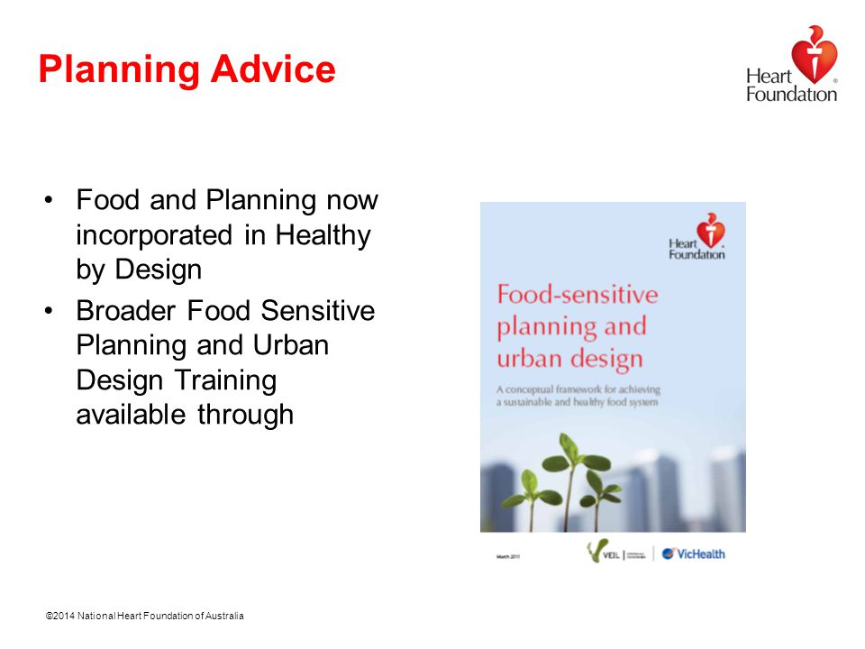 ©2014 National Heart Foundation of Australia Planning Advice Food and Planning now incorporated in Healthy by Design Broader Food Sensitive Planning and Urban Design Training available through