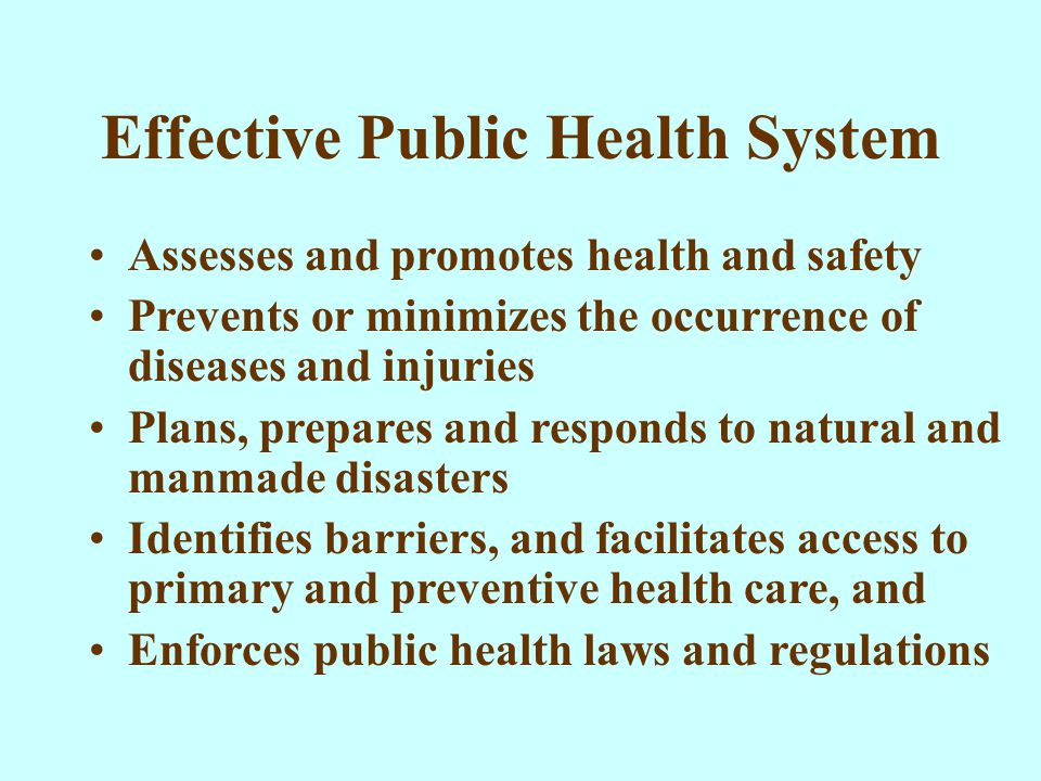Effective Public Health System Assesses and promotes health and safety Prevents or minimizes the occurrence of diseases and injuries Plans, prepares and responds to natural and manmade disasters Identifies barriers, and facilitates access to primary and preventive health care, and Enforces public health laws and regulations