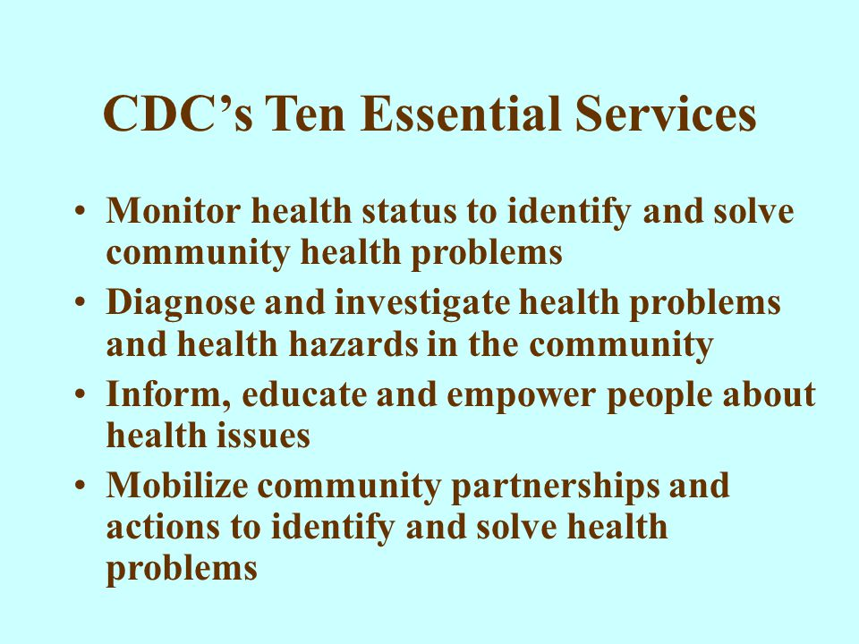 CDC's Ten Essential Services Monitor health status to identify and solve community health problems Diagnose and investigate health problems and health hazards in the community Inform, educate and empower people about health issues Mobilize community partnerships and actions to identify and solve health problems