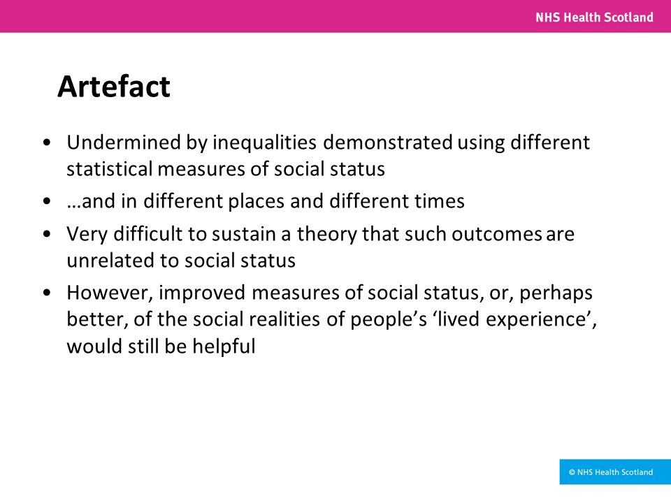 Artefact Undermined by inequalities demonstrated using different statistical measures of social status …and in different places and different times Very difficult to sustain a theory that such outcomes are unrelated to social status However, improved measures of social status, or, perhaps better, of the social realities of people's 'lived experience', would still be helpful