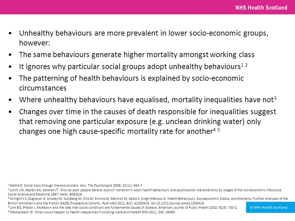 Unhealthy behaviours are more prevalent in lower socio-economic groups, however: The same behaviours generate higher mortality amongst working class It ignores why particular social groups adopt unhealthy behaviours 1 2 The patterning of health behaviours is explained by socio-economic circumstances Where unhealthy behaviours have equalised, mortality inequalities have not 3 Changes over time in the causes of death responsible for inequalities suggest that removing one particular exposure (e.g.