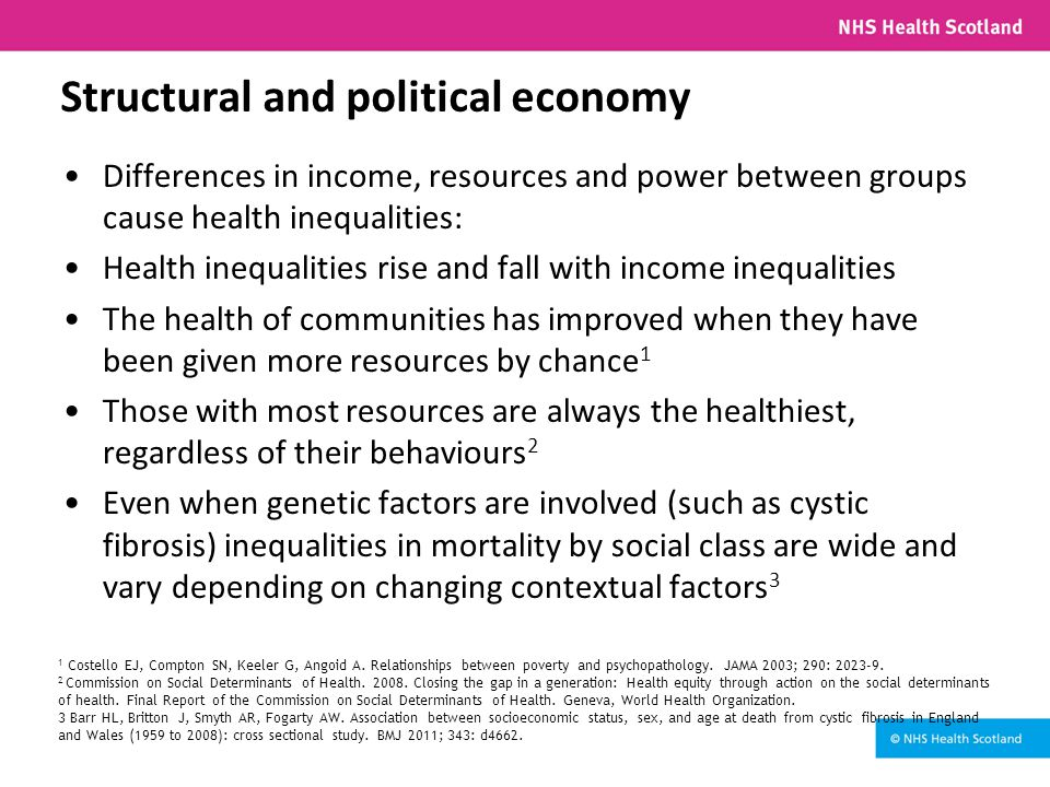 Structural and political economy Differences in income, resources and power between groups cause health inequalities: Health inequalities rise and fall with income inequalities The health of communities has improved when they have been given more resources by chance 1 Those with most resources are always the healthiest, regardless of their behaviours 2 Even when genetic factors are involved (such as cystic fibrosis) inequalities in mortality by social class are wide and vary depending on changing contextual factors 3 1 Costello EJ, Compton SN, Keeler G, Angoid A.