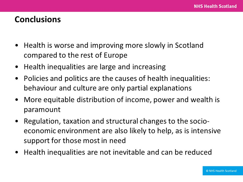 Conclusions Health is worse and improving more slowly in Scotland compared to the rest of Europe Health inequalities are large and increasing Policies and politics are the causes of health inequalities: behaviour and culture are only partial explanations More equitable distribution of income, power and wealth is paramount Regulation, taxation and structural changes to the socio- economic environment are also likely to help, as is intensive support for those most in need Health inequalities are not inevitable and can be reduced