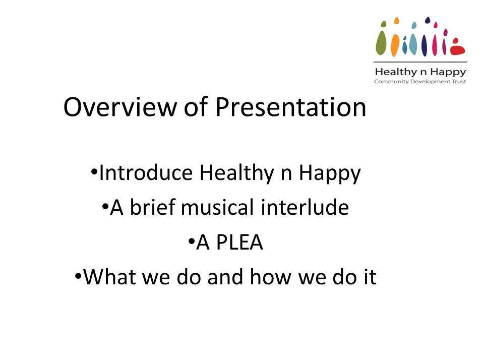 Overview of Presentation Introduce Healthy n Happy A brief musical interlude A PLEA What we do and how we do it