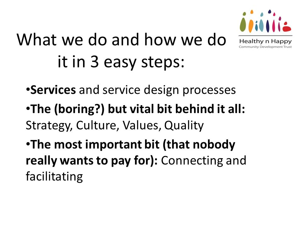 What we do and how we do it in 3 easy steps: Services and service design processes The (boring ) but vital bit behind it all: Strategy, Culture, Values, Quality The most important bit (that nobody really wants to pay for): Connecting and facilitating