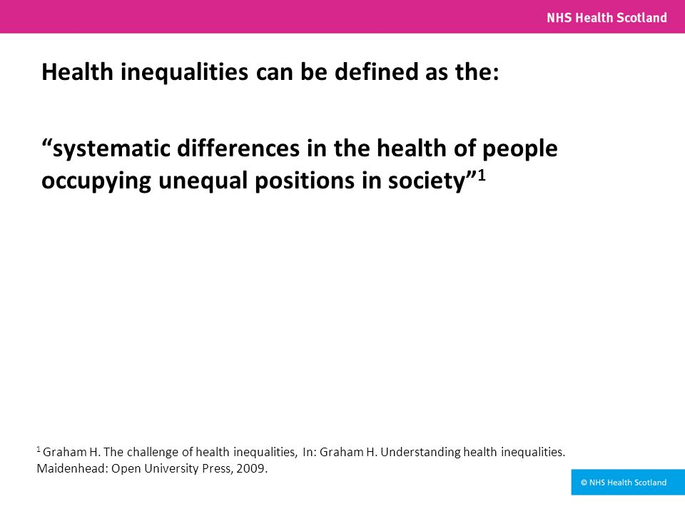 Health inequalities can be defined as the: systematic differences in the health of people occupying unequal positions in society 1 1 Graham H.