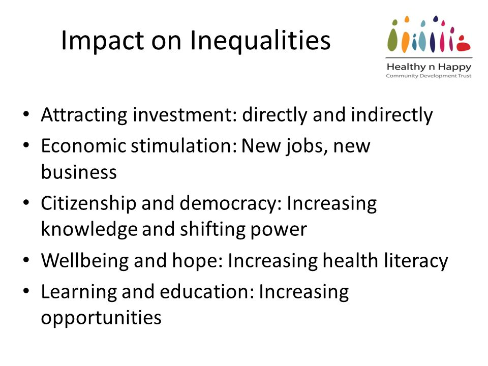 Impact on Inequalities Attracting investment: directly and indirectly Economic stimulation: New jobs, new business Citizenship and democracy: Increasing knowledge and shifting power Wellbeing and hope: Increasing health literacy Learning and education: Increasing opportunities