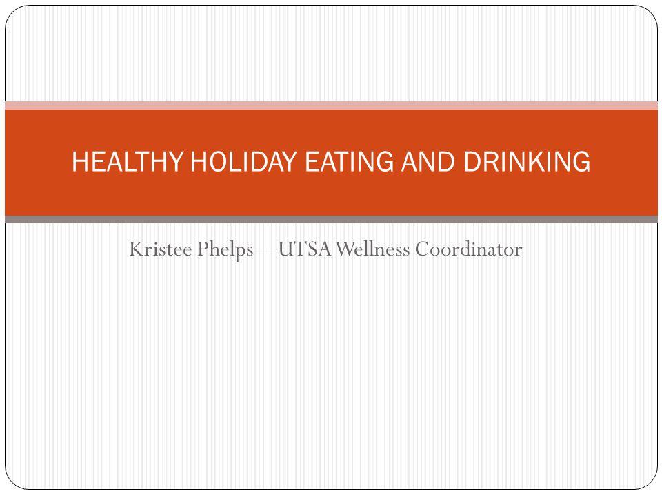 Kristee Phelps—UTSA Wellness Coordinator HEALTHY HOLIDAY EATING AND DRINKING