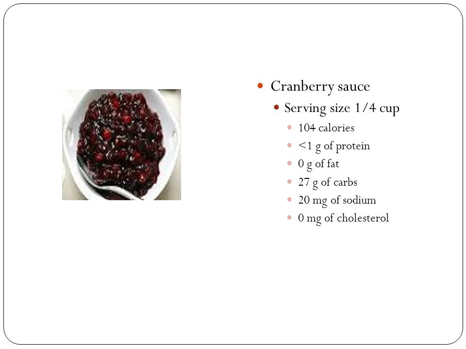 Cranberry sauce Serving size 1/4 cup 104 calories <1 g of protein 0 g of fat 27 g of carbs 20 mg of sodium 0 mg of cholesterol