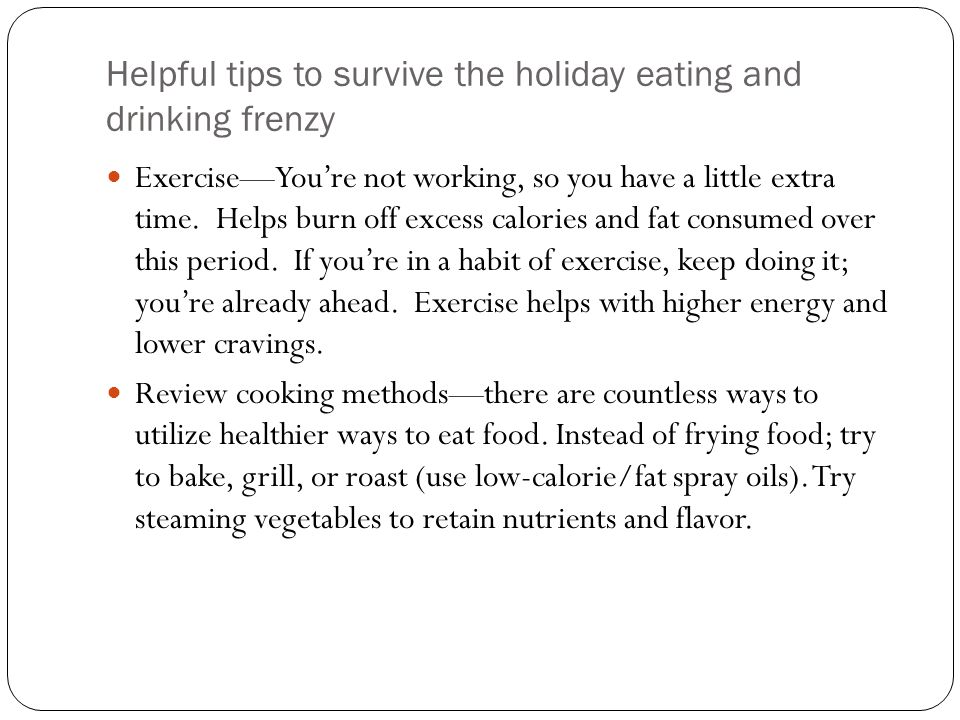 Helpful tips to survive the holiday eating and drinking frenzy Exercise—You're not working, so you have a little extra time.