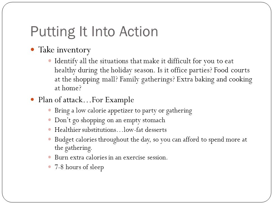 Putting It Into Action Take inventory Identify all the situations that make it difficult for you to eat healthy during the holiday season.
