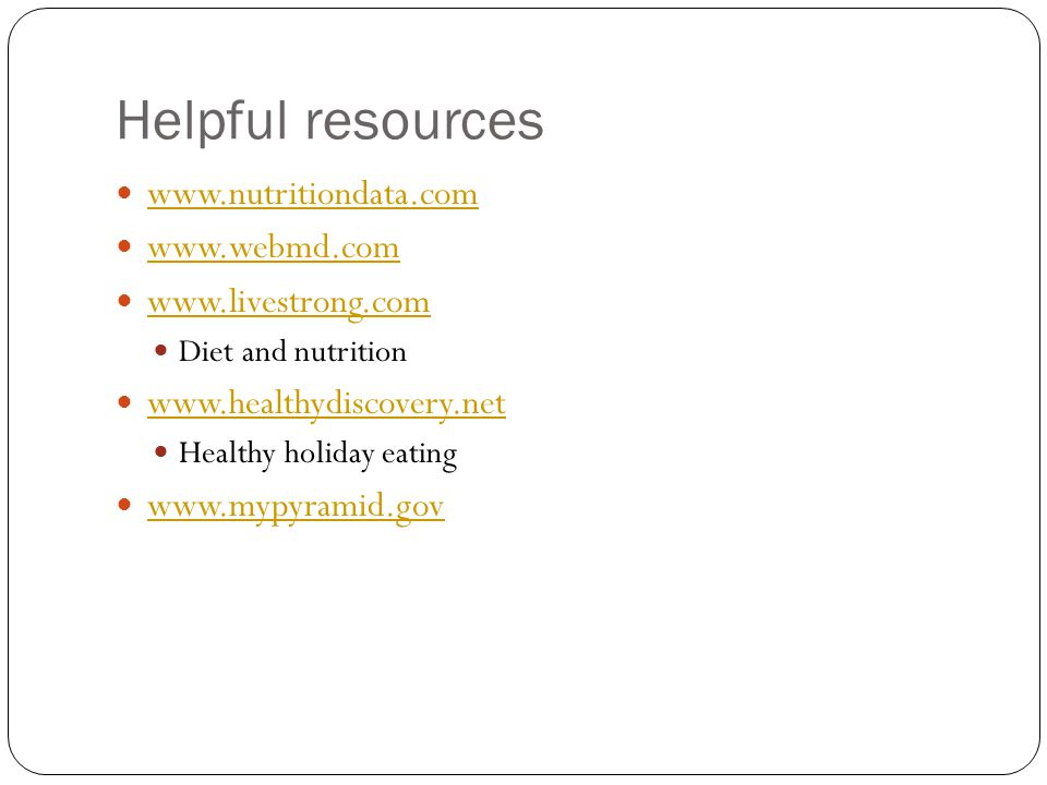 Helpful resources www.nutritiondata.com www.webmd.com www.livestrong.com Diet and nutrition www.healthydiscovery.net Healthy holiday eating www.mypyra