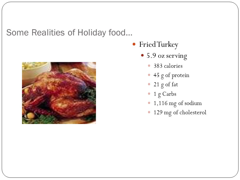Some Realities of Holiday food… Fried Turkey 5.9 oz serving 383 calories 45 g of protein 21 g of fat 1 g Carbs 1,116 mg of sodium 129 mg of cholesterol