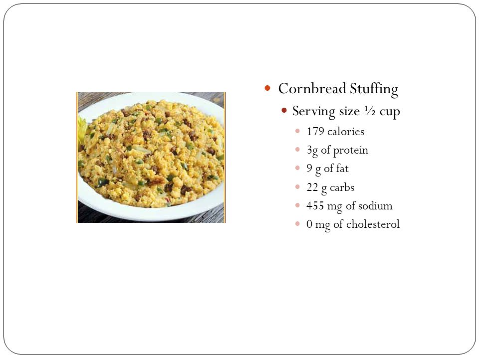 Cornbread Stuffing Serving size ½ cup 179 calories 3g of protein 9 g of fat 22 g carbs 455 mg of sodium 0 mg of cholesterol